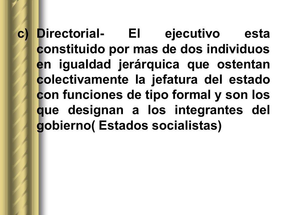 c)Directorial- El ejecutivo esta constituido por mas de dos individuos en igualdad jerárquica que ostentan colectivamente la jefatura del estado con f