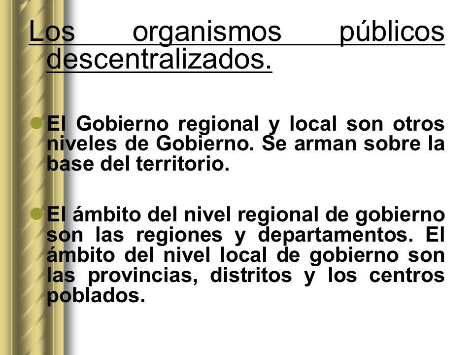 Los organismos públicos descentralizados. El Gobierno regional y local son otros niveles de Gobierno. Se arman sobre la base del territorio. El ámbito