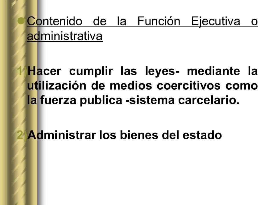 Contenido de la Función Ejecutiva o administrativa 1)Hacer cumplir las leyes- mediante la utilización de medios coercitivos como la fuerza publica -si