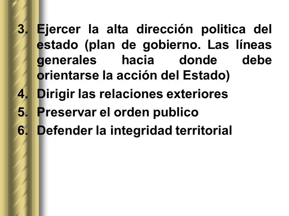 3.Ejercer la alta dirección politica del estado (plan de gobierno. Las líneas generales hacia donde debe orientarse la acción del Estado) 4.Dirigir la