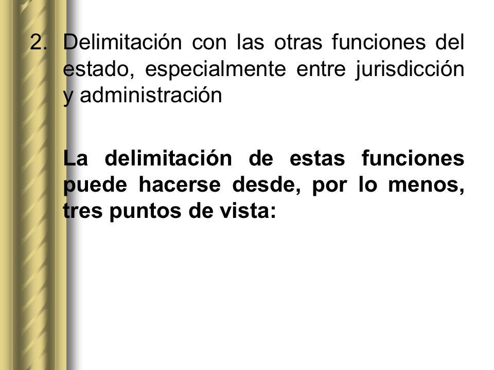 2.Delimitación con las otras funciones del estado, especialmente entre jurisdicción y administración La delimitación de estas funciones puede hacerse