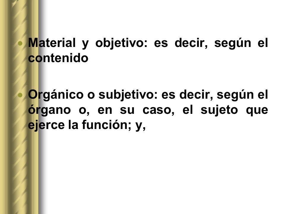 Material y objetivo: es decir, según el contenido Orgánico o subjetivo: es decir, según el órgano o, en su caso, el sujeto que ejerce la función; y,