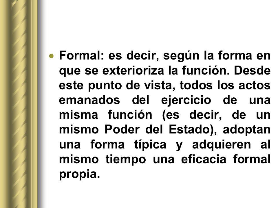 Formal: es decir, según la forma en que se exterioriza la función. Desde este punto de vista, todos los actos emanados del ejercicio de una misma func