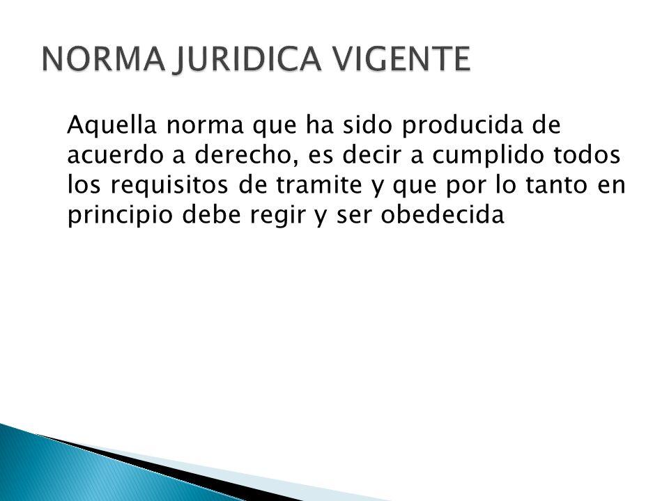 NORMA JURIDICA VALIDA La norma válida es aquella que en adición a estar vigente cumple con los requisitos de no incompatibilidad con otras de rango superior.