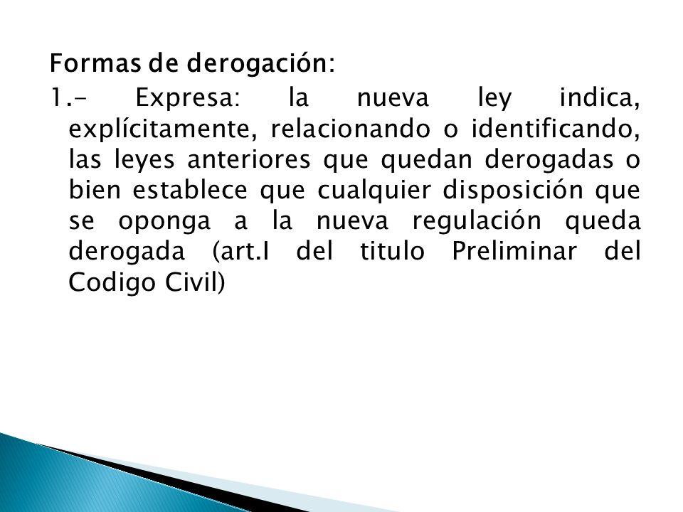 Formas de derogación: 1.- Expresa: la nueva ley indica, explícitamente, relacionando o identificando, las leyes anteriores que quedan derogadas o bien
