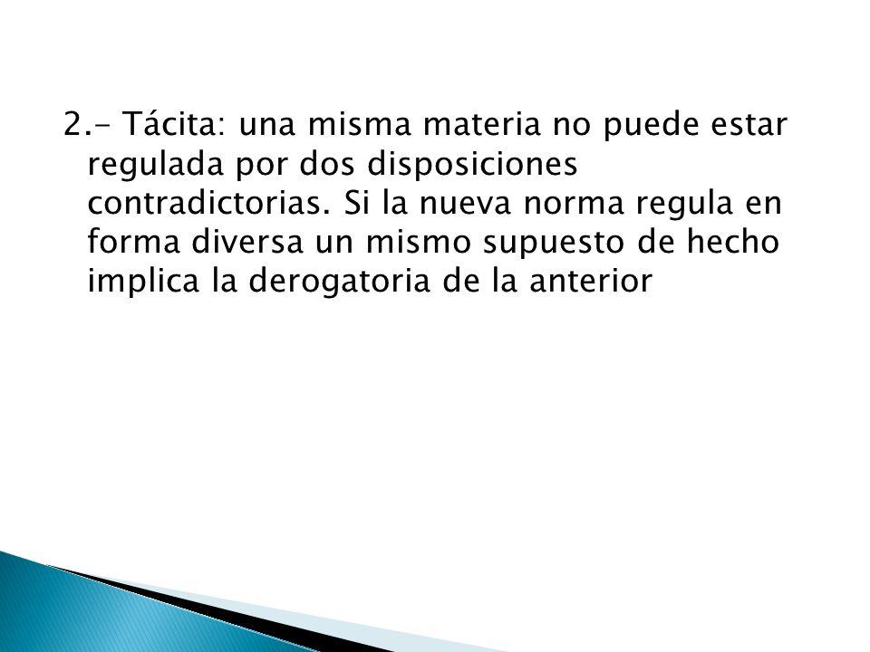 2.- Tácita: una misma materia no puede estar regulada por dos disposiciones contradictorias. Si la nueva norma regula en forma diversa un mismo supues