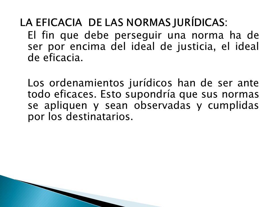 LA EFICACIA DE LAS NORMAS JURÍDICAS: El fin que debe perseguir una norma ha de ser por encima del ideal de justicia, el ideal de eficacia. Los ordenam