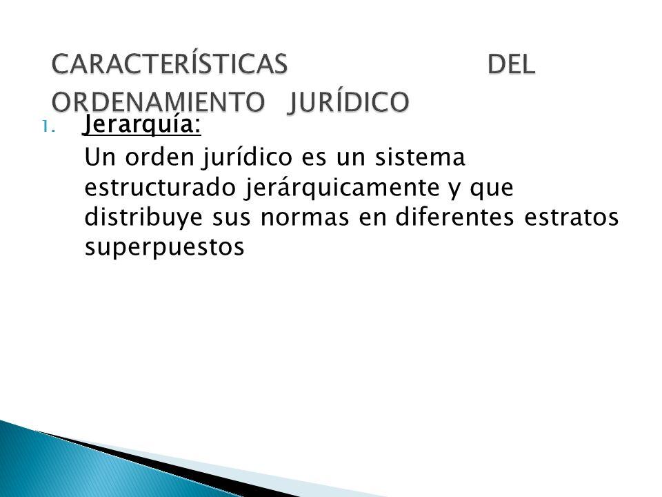 1. Jerarquía: Un orden jurídico es un sistema estructurado jerárquicamente y que distribuye sus normas en diferentes estratos superpuestos