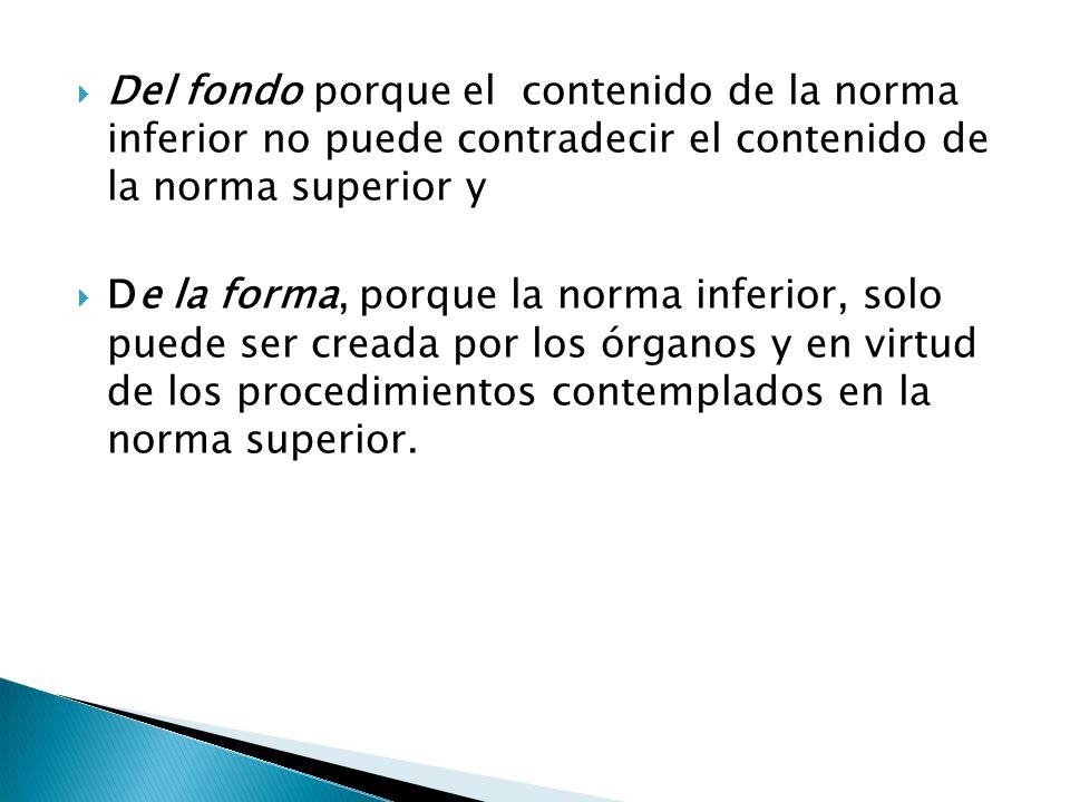 Del fondo porque el contenido de la norma inferior no puede contradecir el contenido de la norma superior y De la forma, porque la norma inferior, sol