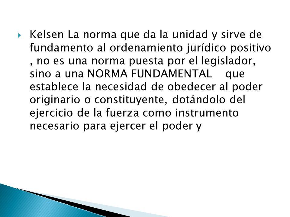 Kelsen La norma que da la unidad y sirve de fundamento al ordenamiento jurídico positivo, no es una norma puesta por el legislador, sino a una NORMA F