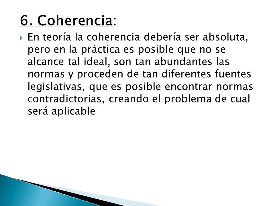 6. Coherencia: En teoría la coherencia debería ser absoluta, pero en la práctica es posible que no se alcance tal ideal, son tan abundantes las normas