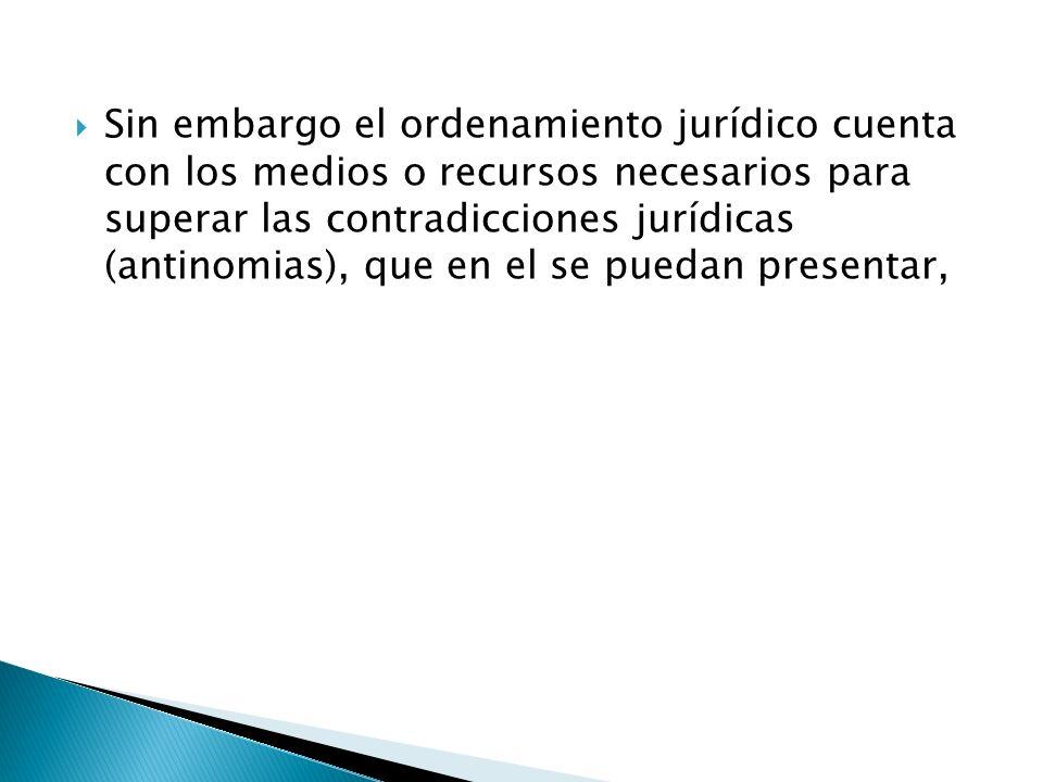 Sin embargo el ordenamiento jurídico cuenta con los medios o recursos necesarios para superar las contradicciones jurídicas (antinomias), que en el se