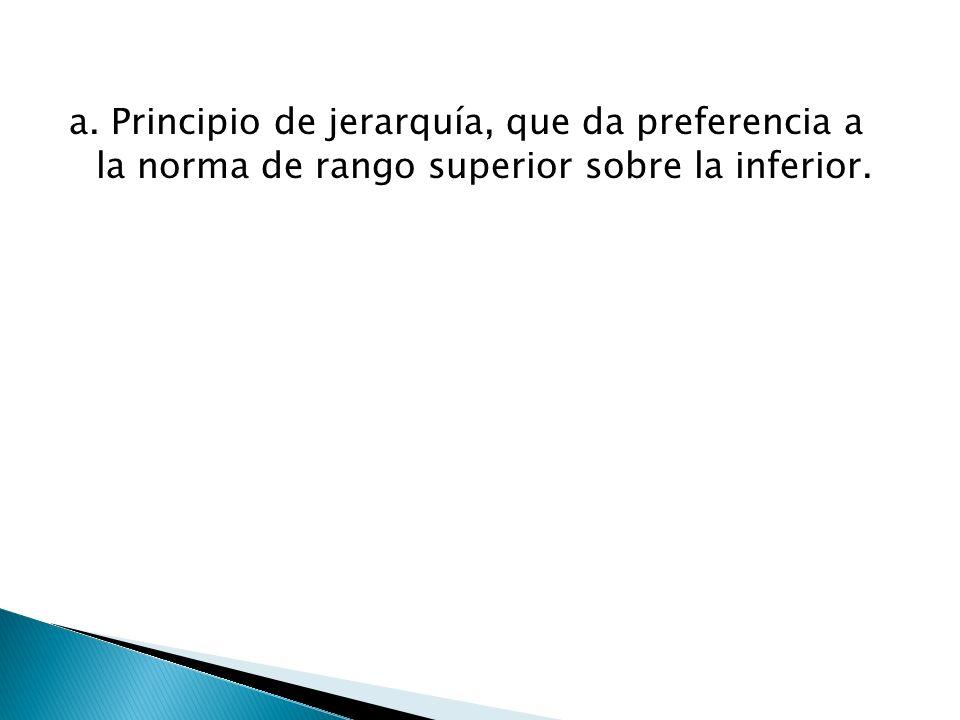 a. Principio de jerarquía, que da preferencia a la norma de rango superior sobre la inferior.