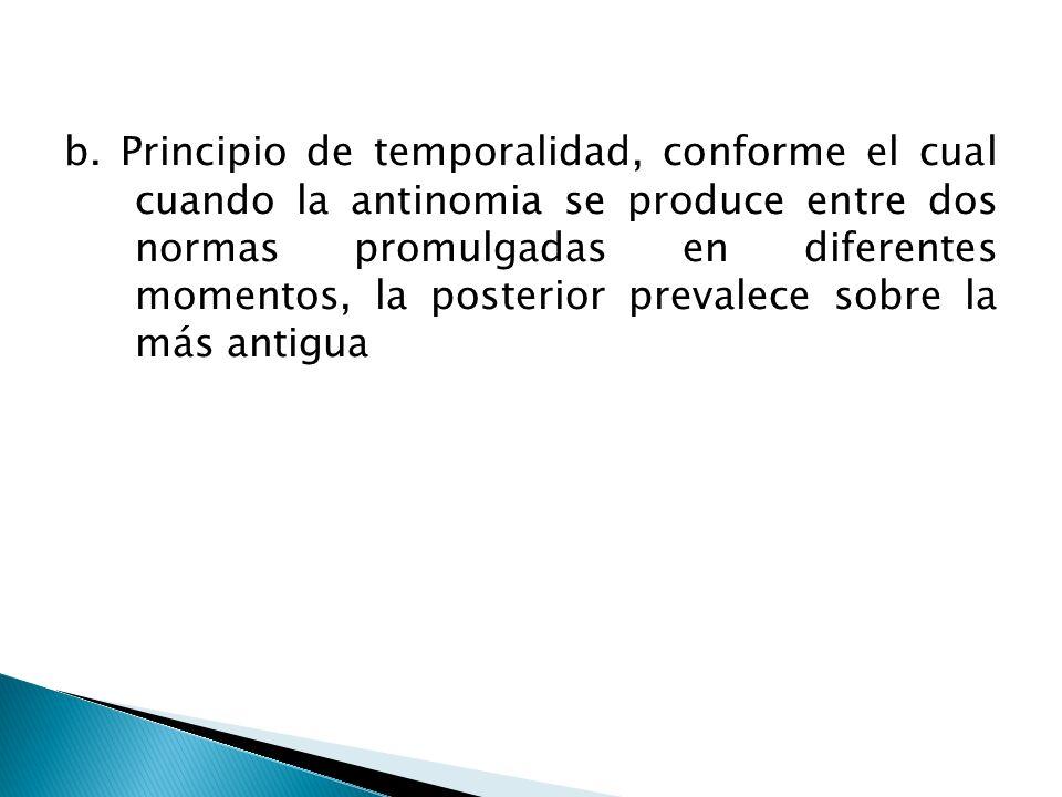 b. Principio de temporalidad, conforme el cual cuando la antinomia se produce entre dos normas promulgadas en diferentes momentos, la posterior preval