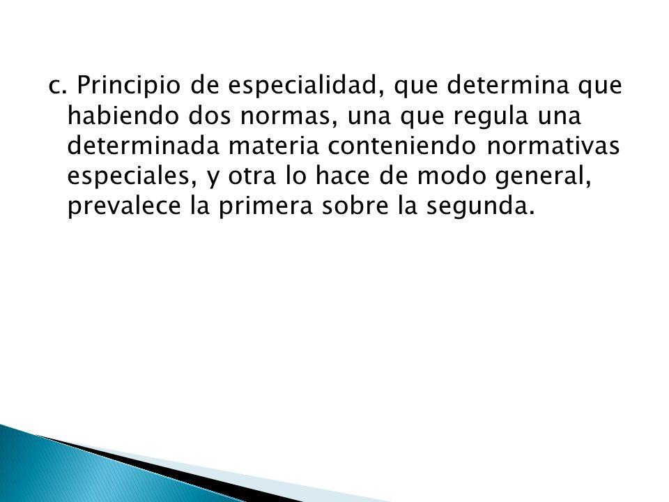 c. Principio de especialidad, que determina que habiendo dos normas, una que regula una determinada materia conteniendo normativas especiales, y otra