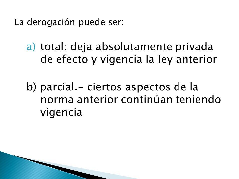 La derogación puede ser: a)total: deja absolutamente privada de efecto y vigencia la ley anterior b) parcial.- ciertos aspectos de la norma anterior c