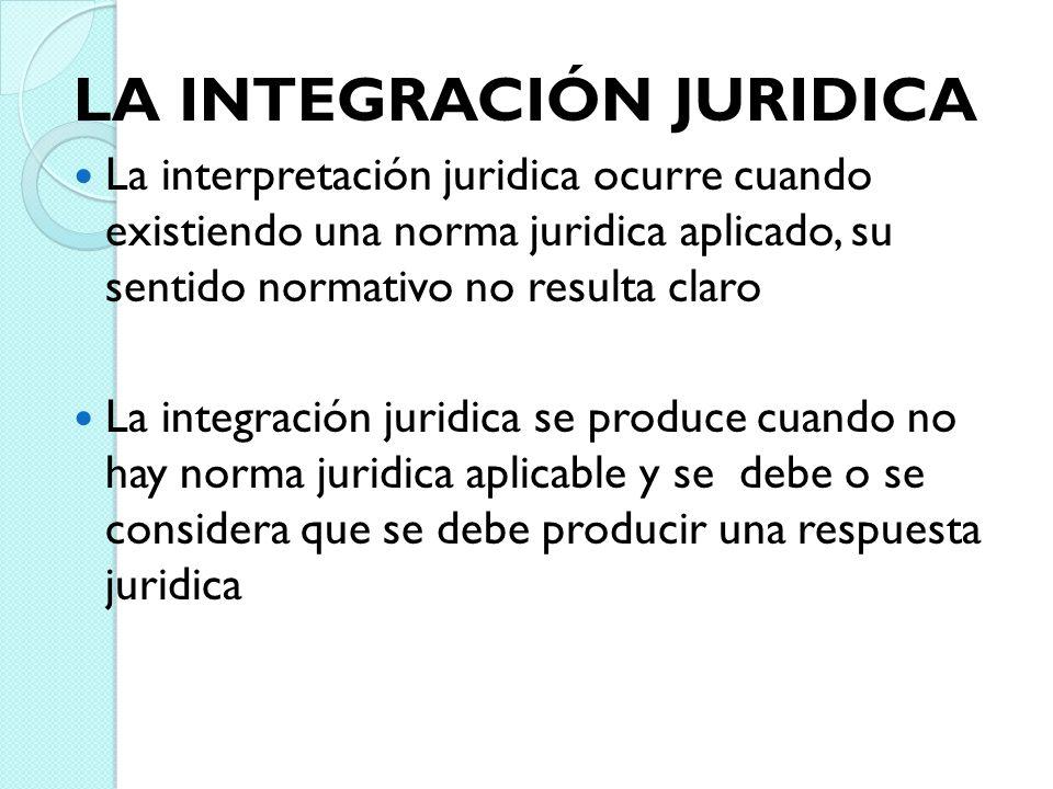 LA INTEGRACIÓN JURIDICA La interpretación juridica ocurre cuando existiendo una norma juridica aplicado, su sentido normativo no resulta claro La inte