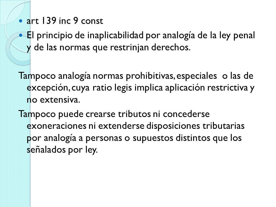 art 139 inc 9 const El principio de inaplicabilidad por analogía de la ley penal y de las normas que restrinjan derechos. Tampoco analogía normas proh