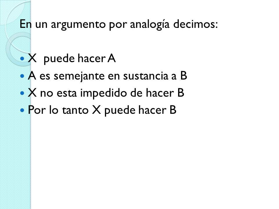 En un argumento por analogía decimos: X puede hacer A A es semejante en sustancia a B X no esta impedido de hacer B Por lo tanto X puede hacer B
