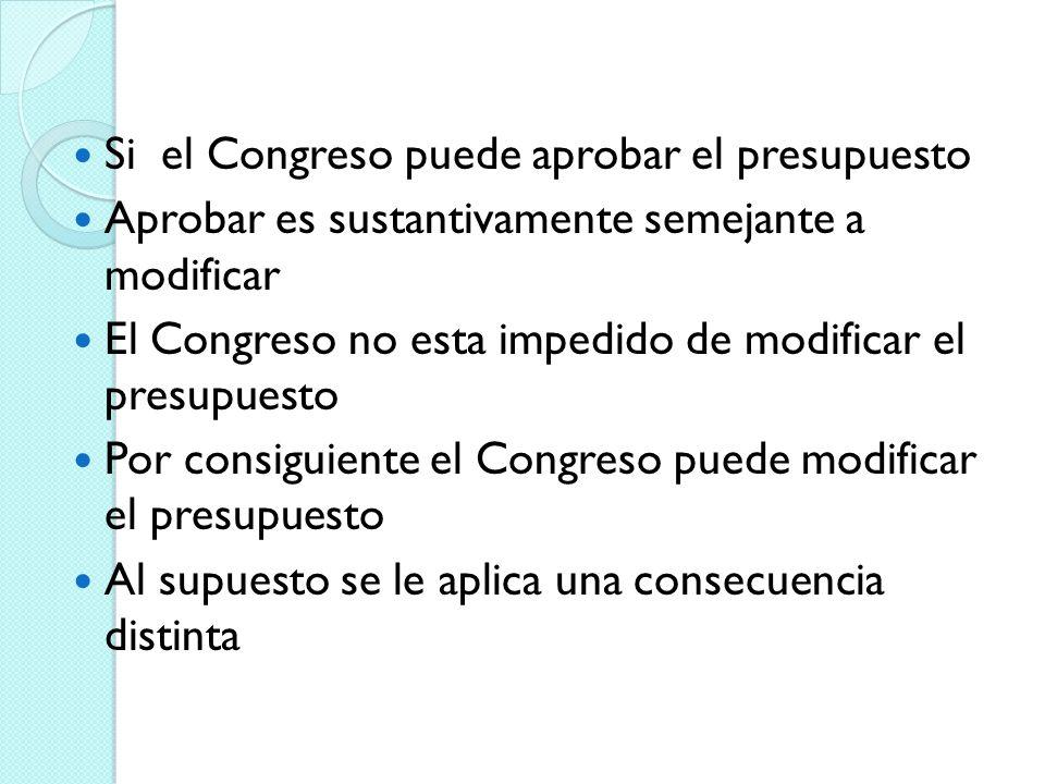 Si el Congreso puede aprobar el presupuesto Aprobar es sustantivamente semejante a modificar El Congreso no esta impedido de modificar el presupuesto