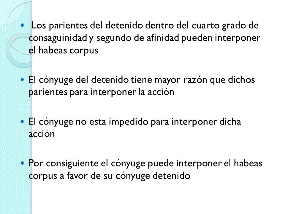 Los parientes del detenido dentro del cuarto grado de consaguinidad y segundo de afinidad pueden interponer el habeas corpus El cónyuge del detenido t
