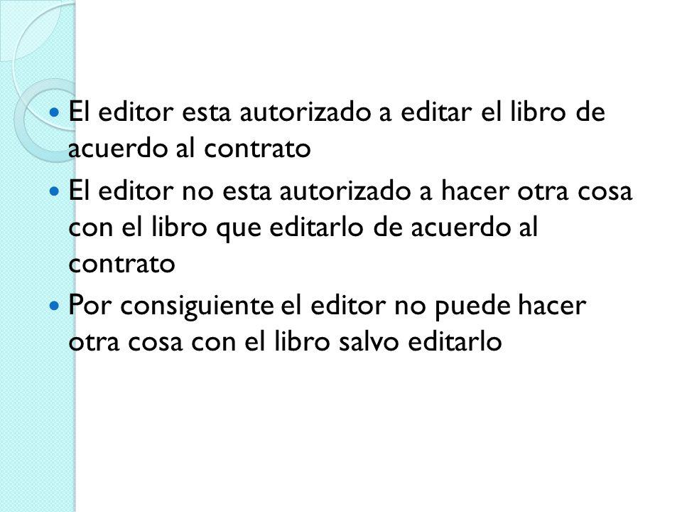 El editor esta autorizado a editar el libro de acuerdo al contrato El editor no esta autorizado a hacer otra cosa con el libro que editarlo de acuerdo