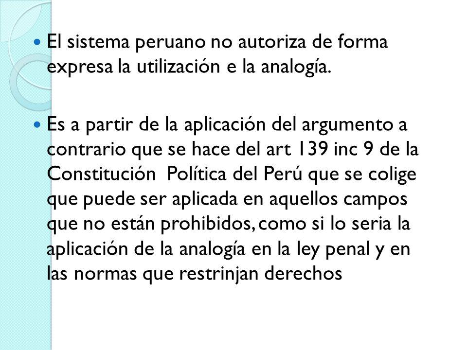 El sistema peruano no autoriza de forma expresa la utilización e la analogía. Es a partir de la aplicación del argumento a contrario que se hace del a