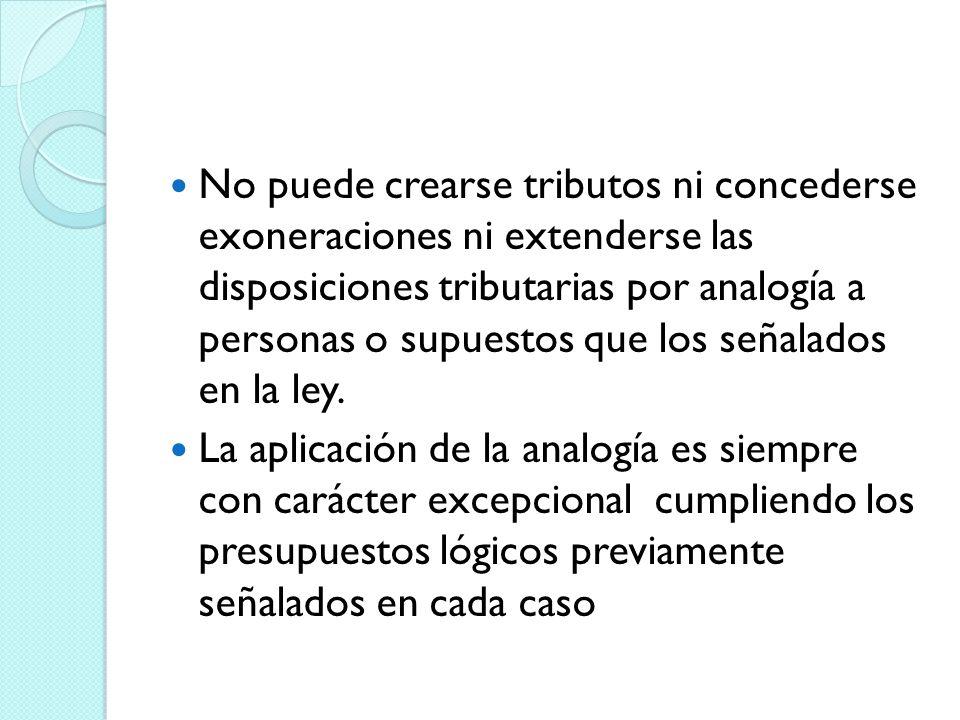 No puede crearse tributos ni concederse exoneraciones ni extenderse las disposiciones tributarias por analogía a personas o supuestos que los señalado