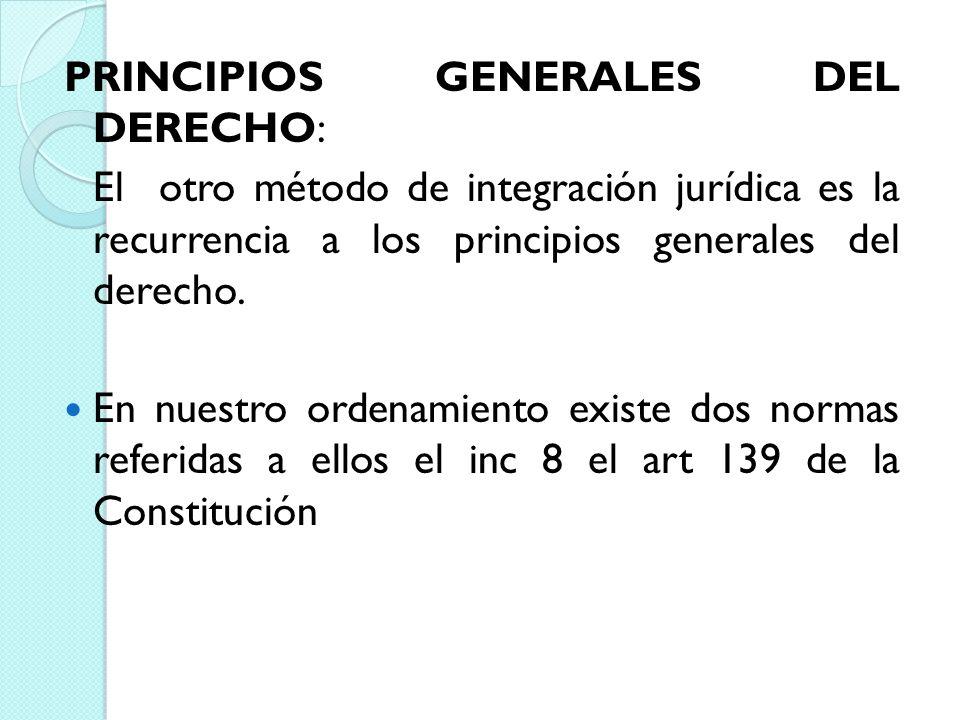 PRINCIPIOS GENERALES DEL DERECHO: El otro método de integración jurídica es la recurrencia a los principios generales del derecho. En nuestro ordenami