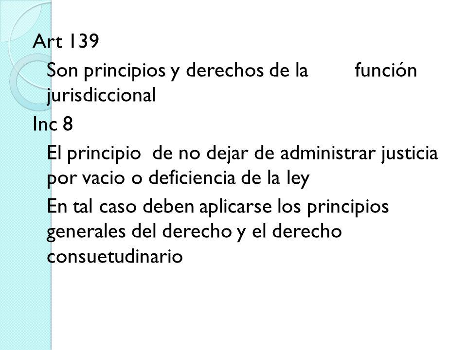 Art 139 Son principios y derechos de la función jurisdiccional Inc 8 El principio de no dejar de administrar justicia por vacio o deficiencia de la le