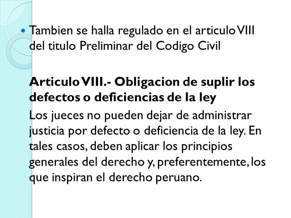 Tambien se halla regulado en el articulo VIII del titulo Preliminar del Codigo Civil Articulo VIII.- Obligacion de suplir los defectos o deficiencias