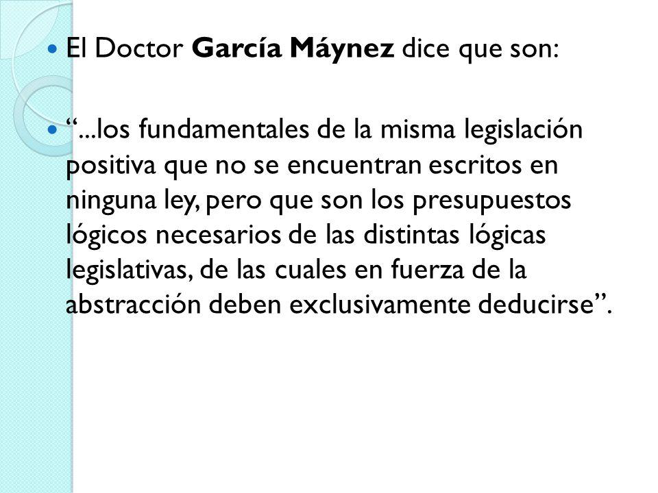 El Doctor García Máynez dice que son:...los fundamentales de la misma legislación positiva que no se encuentran escritos en ninguna ley, pero que son