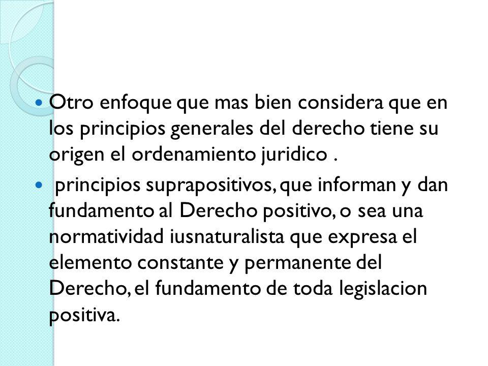 Otro enfoque que mas bien considera que en los principios generales del derecho tiene su origen el ordenamiento juridico. principios suprapositivos, q