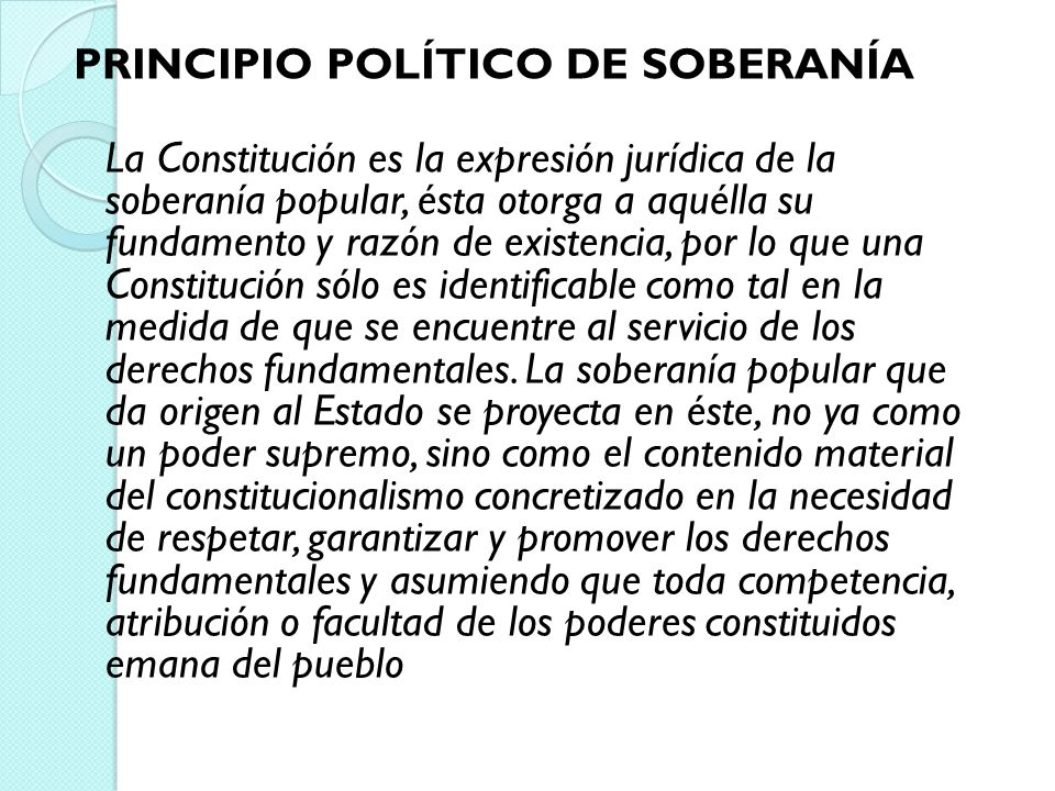 PRINCIPIO POLÍTICO DE SOBERANÍA La Constitución es la expresión jurídica de la soberanía popular, ésta otorga a aquélla su fundamento y razón de exist