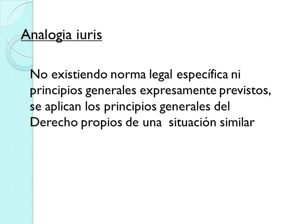 Analogia iuris No existiendo norma legal específica ni principios generales expresamente previstos, se aplican los principios generales del Derecho pr