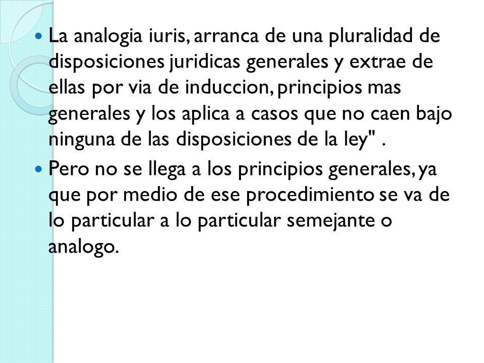 La analogia iuris, arranca de una pluralidad de disposiciones juridicas generales y extrae de ellas por via de induccion, principios mas generales y l