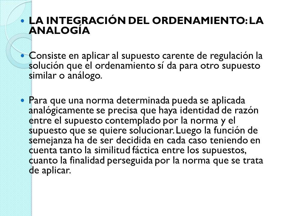 LA INTEGRACIÓN DEL ORDENAMIENTO: LA ANALOGÍA Consiste en aplicar al supuesto carente de regulación la solución que el ordenamiento sí da para otro sup
