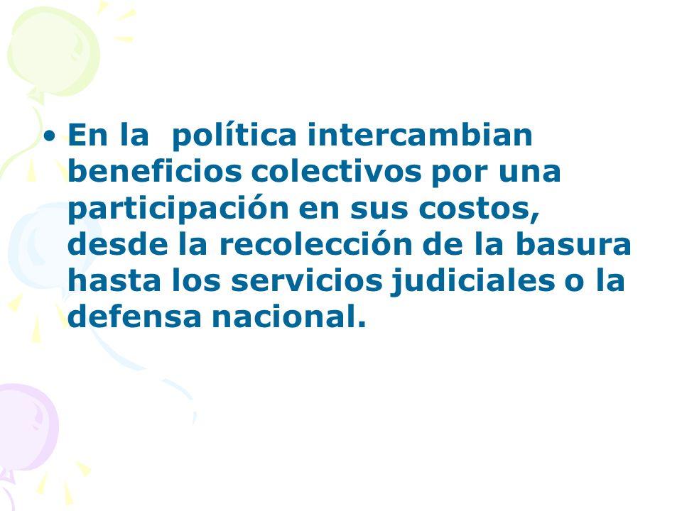 En la política intercambian beneficios colectivos por una participación en sus costos, desde la recolección de la basura hasta los servicios judiciale