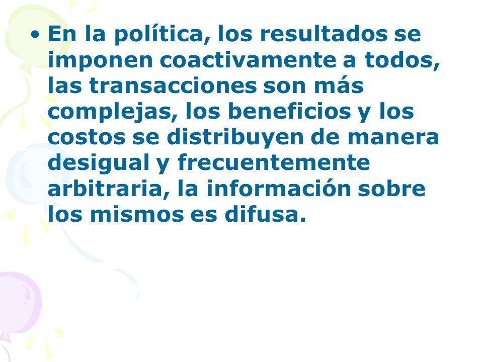 En la política, los resultados se imponen coactivamente a todos, las transacciones son más complejas, los beneficios y los costos se distribuyen de ma