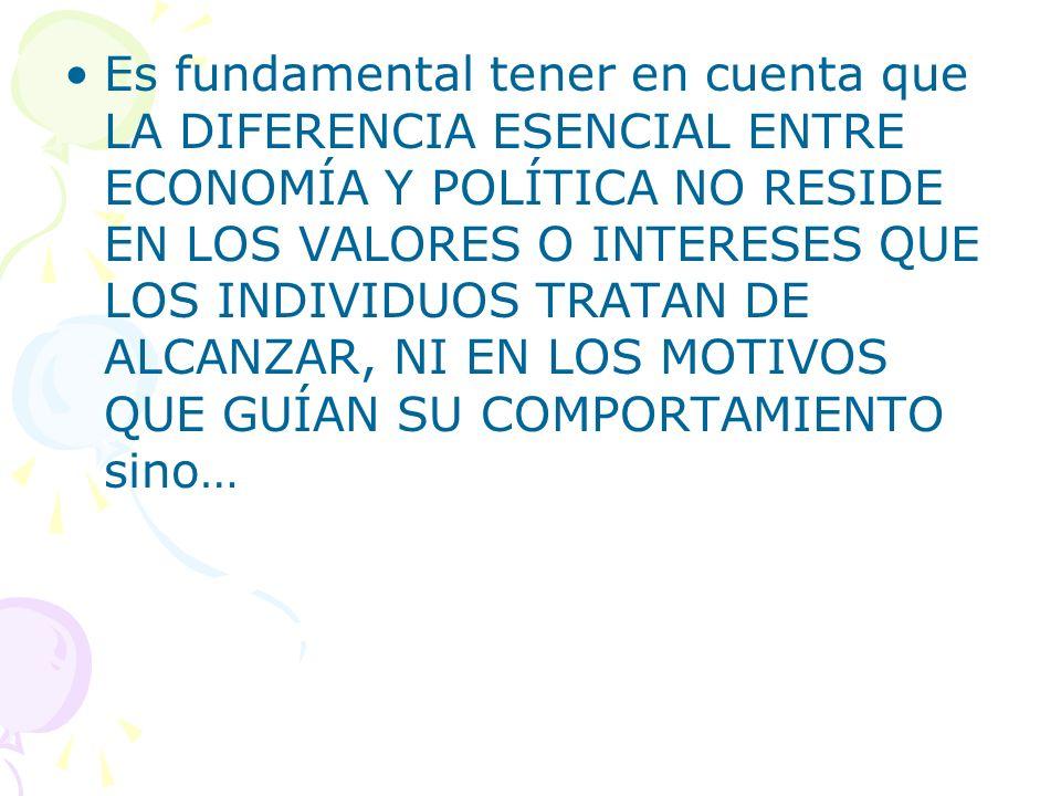Es fundamental tener en cuenta que LA DIFERENCIA ESENCIAL ENTRE ECONOMÍA Y POLÍTICA NO RESIDE EN LOS VALORES O INTERESES QUE LOS INDIVIDUOS TRATAN DE