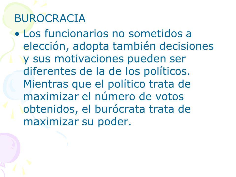 BUROCRACIA Los funcionarios no sometidos a elección, adopta también decisiones y sus motivaciones pueden ser diferentes de la de los políticos. Mientr