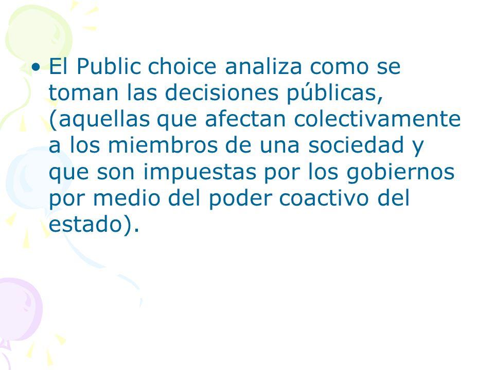 El Public choice analiza como se toman las decisiones públicas, (aquellas que afectan colectivamente a los miembros de una sociedad y que son impuesta