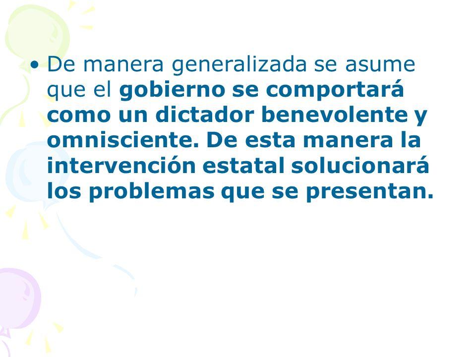 De manera generalizada se asume que el gobierno se comportará como un dictador benevolente y omnisciente. De esta manera la intervención estatal soluc