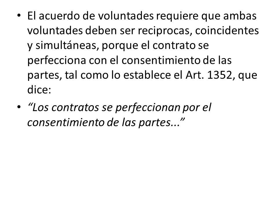 El acuerdo de voluntades requiere que ambas voluntades deben ser reciprocas, coincidentes y simultáneas, porque el contrato se perfecciona con el cons