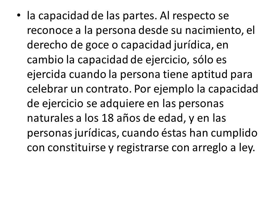 la capacidad de las partes. Al respecto se reconoce a la persona desde su nacimiento, el derecho de goce o capacidad jurídica, en cambio la capacidad