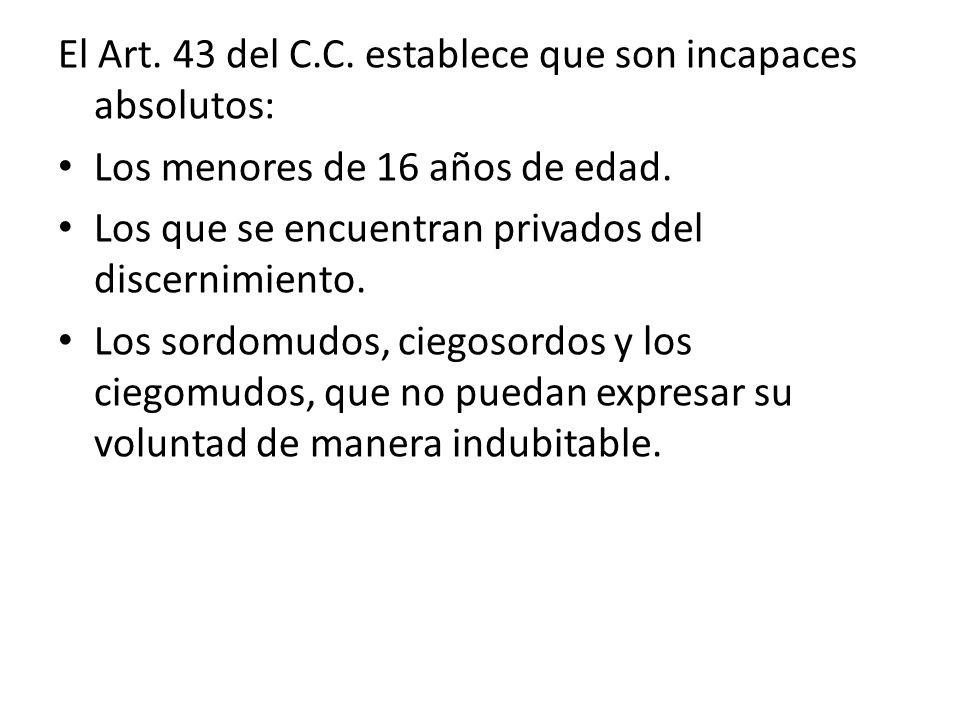 El Art. 43 del C.C. establece que son incapaces absolutos: Los menores de 16 años de edad. Los que se encuentran privados del discernimiento. Los sord