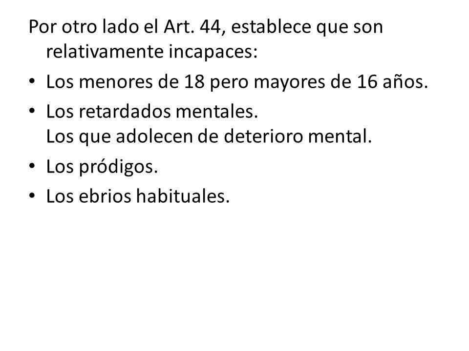 Por otro lado el Art. 44, establece que son relativamente incapaces: Los menores de 18 pero mayores de 16 años. Los retardados mentales. Los que adole