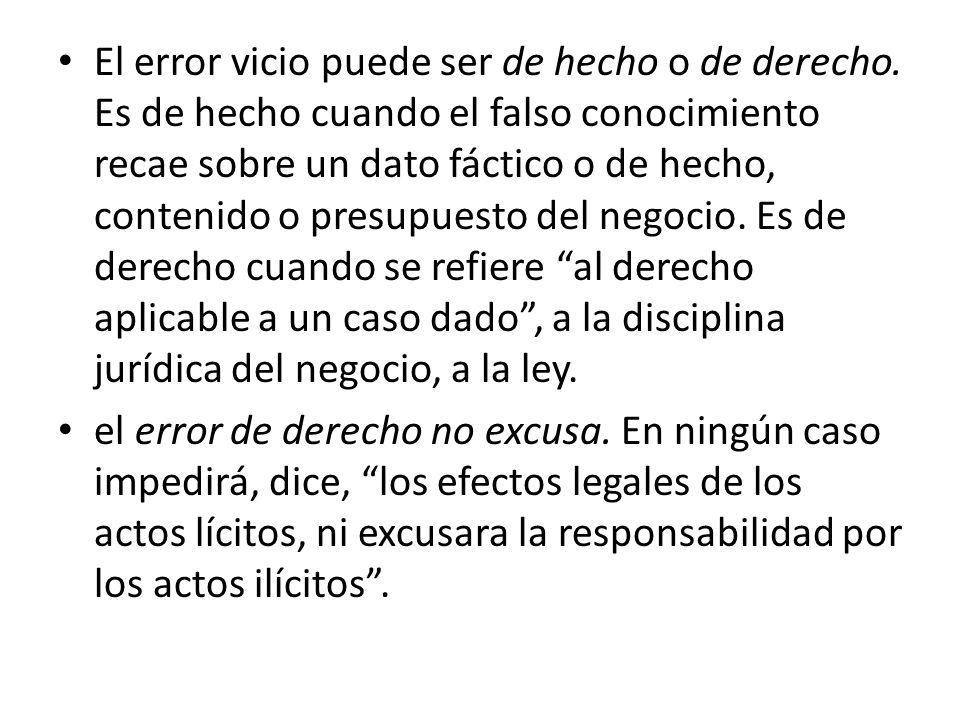 El error vicio puede ser de hecho o de derecho. Es de hecho cuando el falso conocimiento recae sobre un dato fáctico o de hecho, contenido o presupues