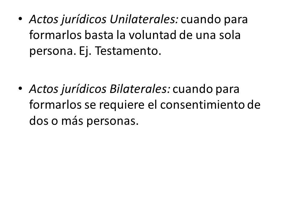 Actos jurídicos Unilaterales: cuando para formarlos basta la voluntad de una sola persona. Ej. Testamento. Actos jurídicos Bilaterales: cuando para fo