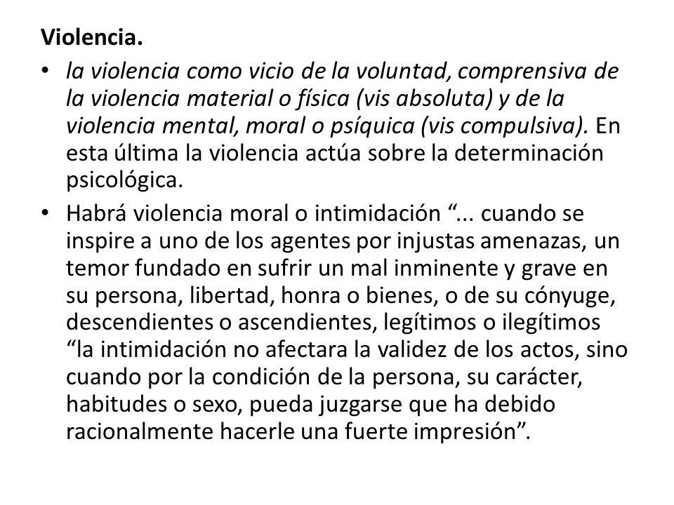 Violencia. la violencia como vicio de la voluntad, comprensiva de la violencia material o física (vis absoluta) y de la violencia mental, moral o psíq